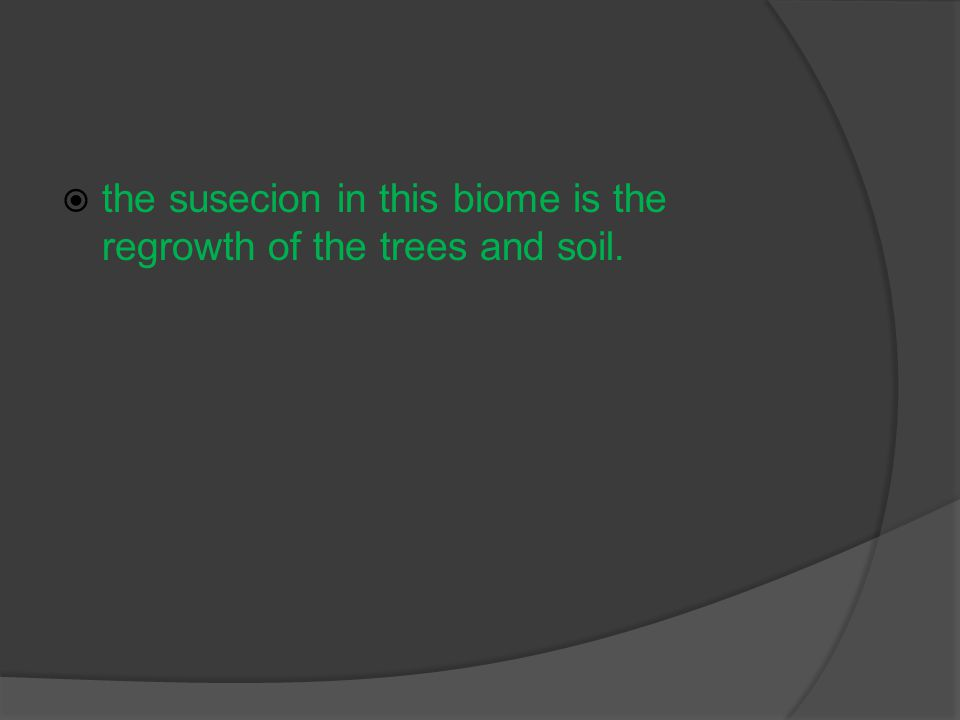  the susecion in this biome is the regrowth of the trees and soil.