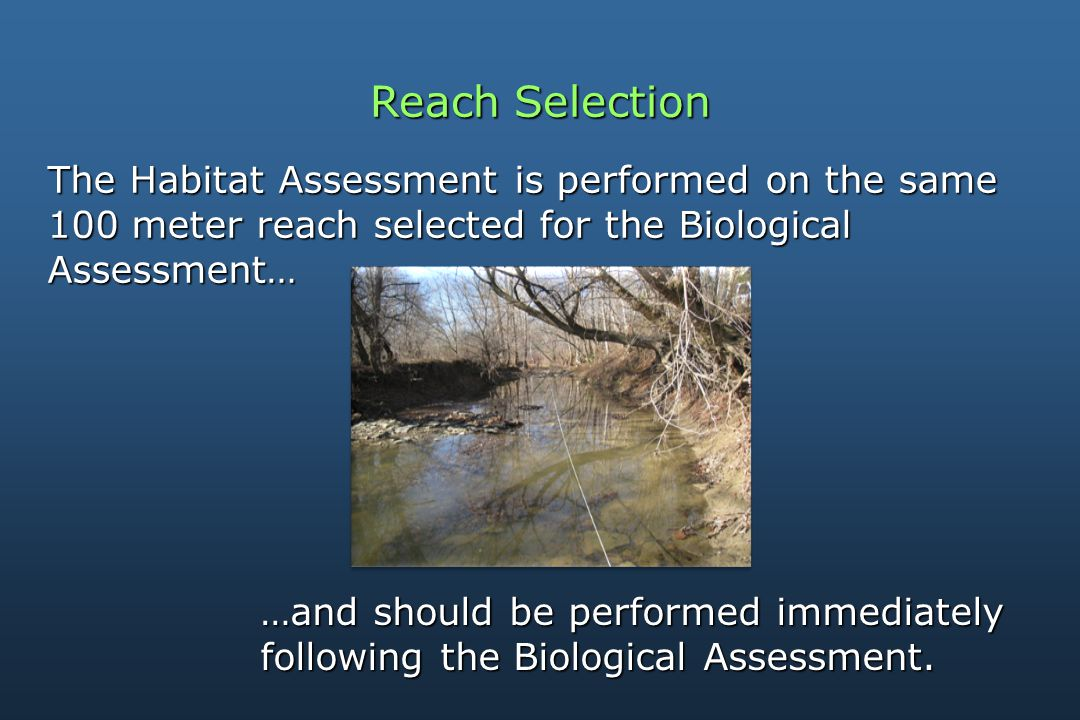Reach Selection The Habitat Assessment is performed on the same 100 meter reach selected for the Biological Assessment… …and should be performed immediately following the Biological Assessment.