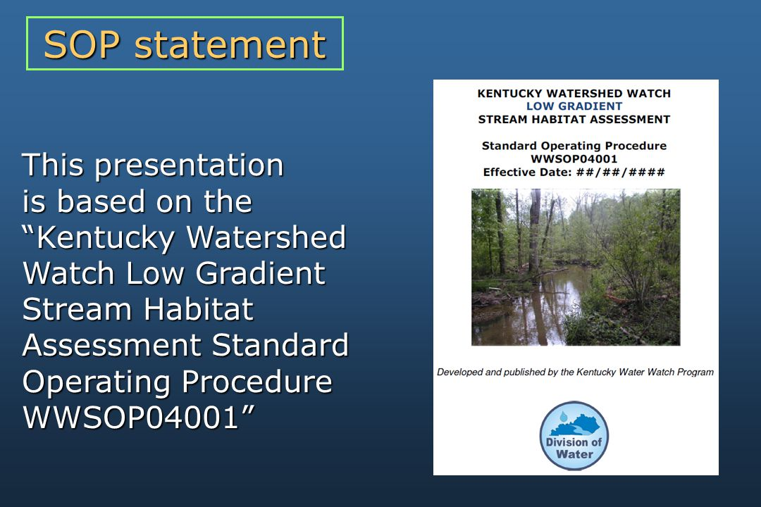 This presentation is based on the Kentucky Watershed Watch Low Gradient Stream Habitat Assessment Standard Operating Procedure WWSOP04001 SOP statement