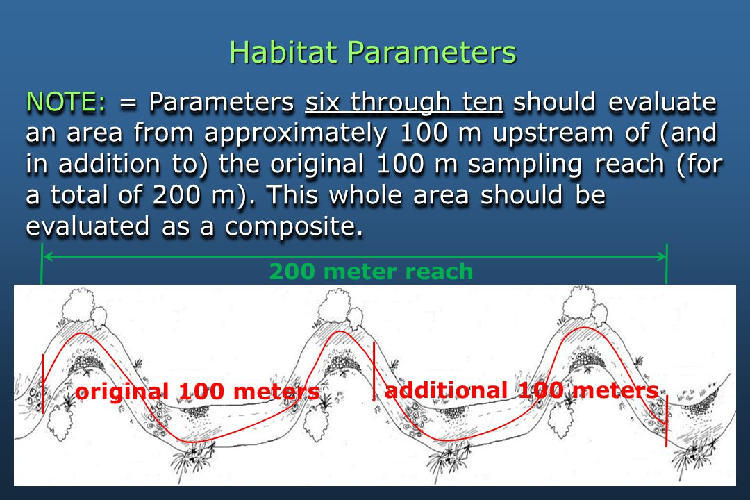 Habitat Parameters NOTE: = Parameters six through ten should evaluate an area from approximately 100 m upstream of (and in addition to) the original 100 m sampling reach (for a total of 200 m).