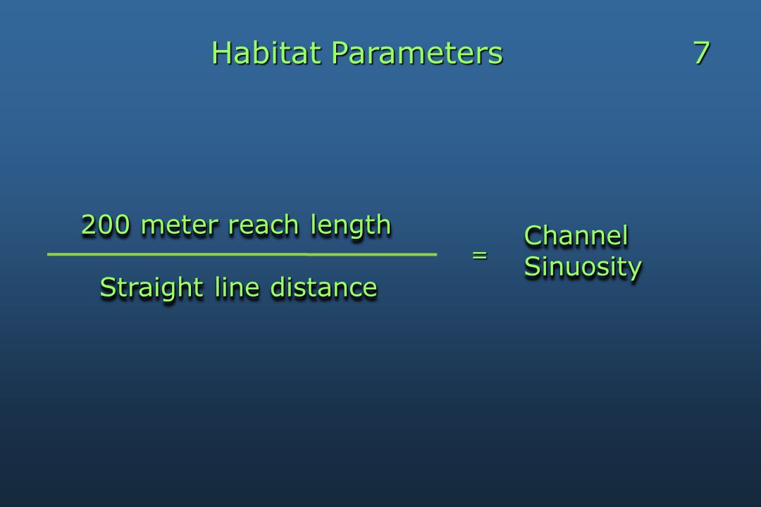 Habitat Parameters 7 Channel Channel Sinuosity Sinuosity Channel Channel Sinuosity Sinuosity 200 meter reach length 200 meter reach length Straight line distance Straight line distance 200 meter reach length 200 meter reach length Straight line distance Straight line distance=