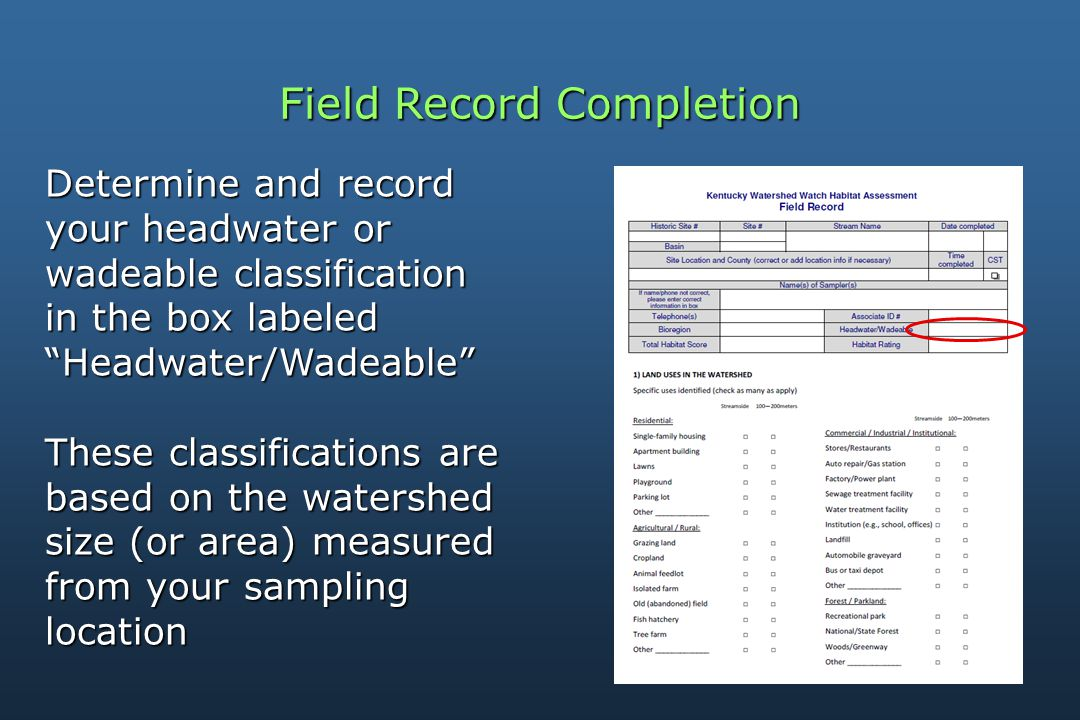 Field Record Completion Determine and record your headwater or wadeable classification in the box labeled Headwater/Wadeable These classifications are based on the watershed size (or area) measured from your sampling location
