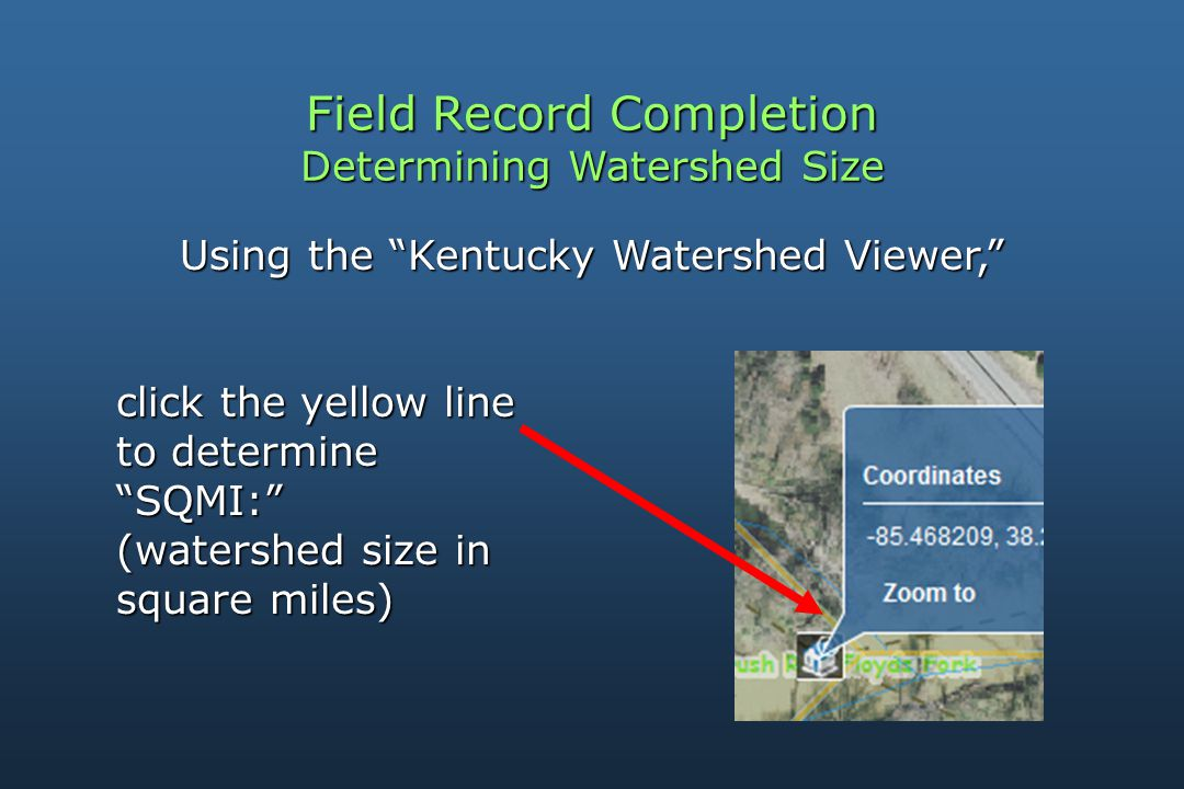 Field Record Completion Determining Watershed Size Using the Kentucky Watershed Viewer, click the yellow line click the yellow line to determine to determine SQMI: SQMI: (watershed size in (watershed size in square miles) square miles)