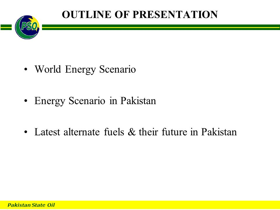 Pakistan State Oil B OUTLINE OF PRESENTATION World Energy Scenario Energy Scenario in Pakistan Latest alternate fuels & their future in Pakistan