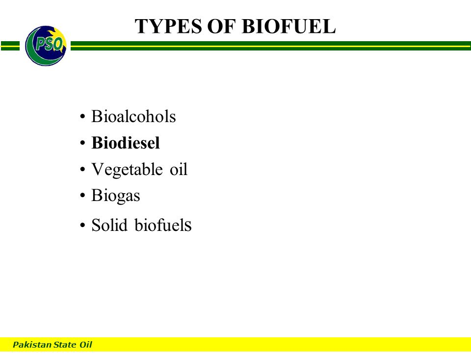 Pakistan State Oil B TYPES OF BIOFUEL Bioalcohols Biodiesel Vegetable oil Biogas Solid biofuel s