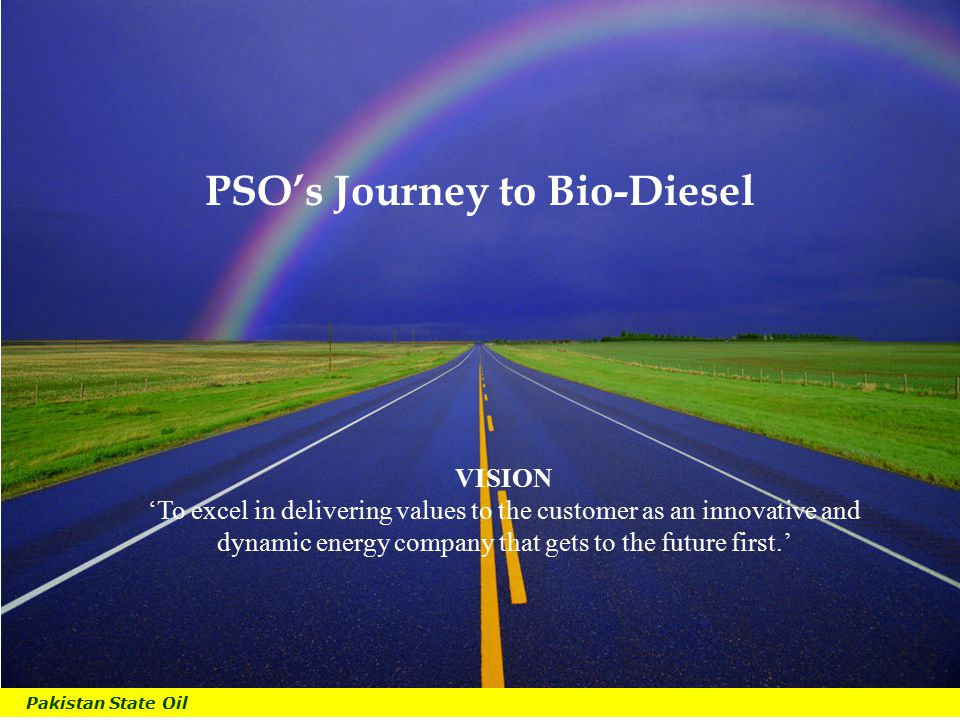Pakistan State Oil B PSO's Journey to Bio-Diesel VISION 'To excel in delivering values to the customer as an innovative and dynamic energy company that gets to the future first.'