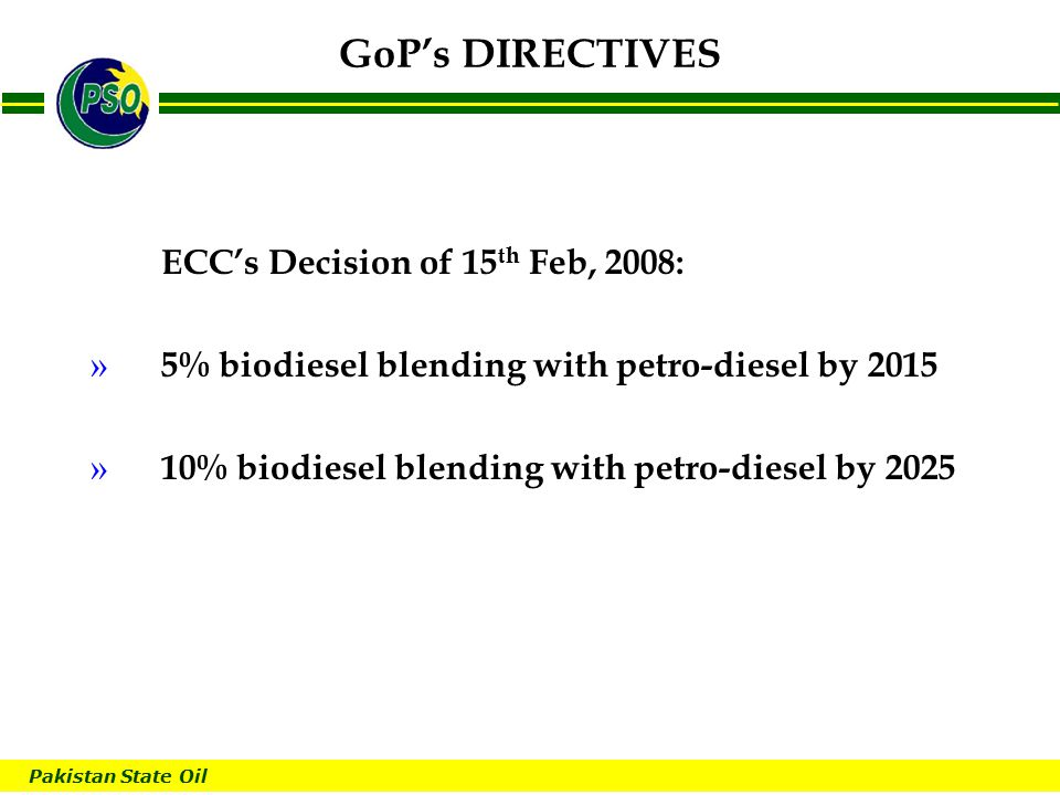 Pakistan State Oil B GoP's DIRECTIVES ECC's Decision of 15 th Feb, 2008: » 5% biodiesel blending with petro-diesel by 2015 » 10% biodiesel blending with petro-diesel by 2025
