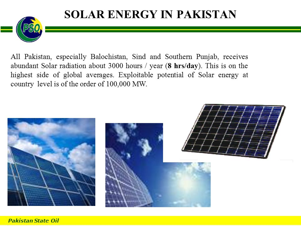 Pakistan State Oil B SOLAR ENERGY IN PAKISTAN All Pakistan, especially Balochistan, Sind and Southern Punjab, receives abundant Solar radiation about 3000 hours / year (8 hrs/day).