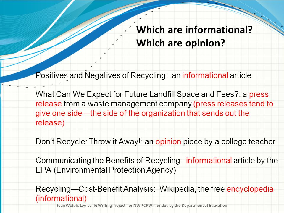 Positives and Negatives of Recycling: an informational article Communicating the Benefits of Recycling: informational article by the EPA (Environmental Protection Agency) Recycling—Cost-Benefit Analysis: Wikipedia, the free encyclopedia (informational) Read the informational articles first.