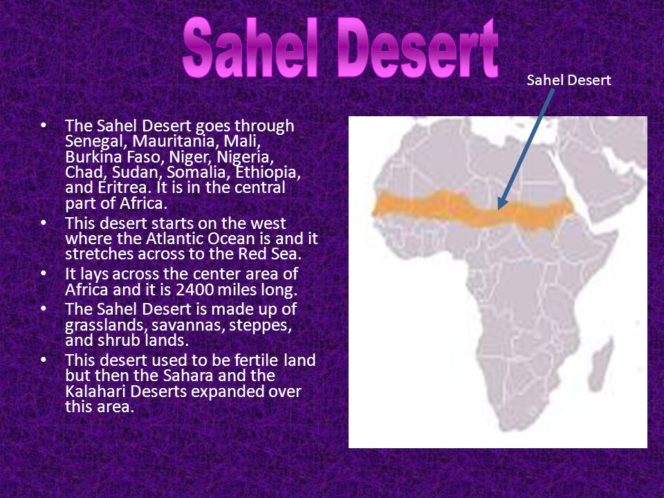 The Sahel Desert goes through Senegal, Mauritania, Mali, Burkina Faso, Niger, Nigeria, Chad, Sudan, Somalia, Ethiopia, and Eritrea. It is in the centr