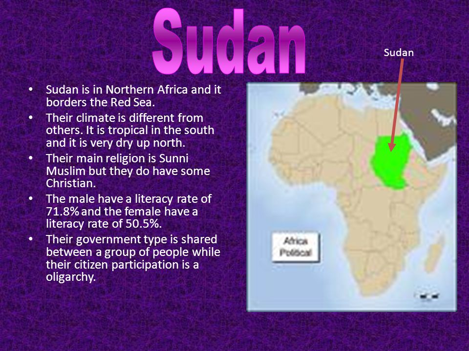 Sudan is in Northern Africa and it borders the Red Sea. Their climate is different from others. It is tropical in the south and it is very dry up nort
