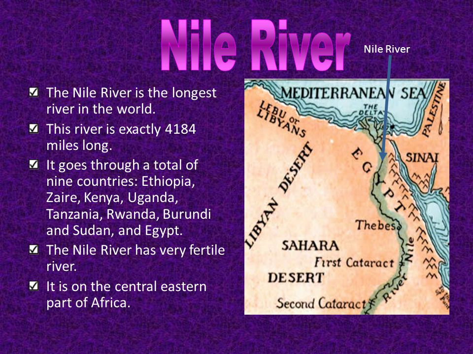 The Nile River is the longest river in the world. This river is exactly 4184 miles long. It goes through a total of nine countries: Ethiopia, Zaire, K