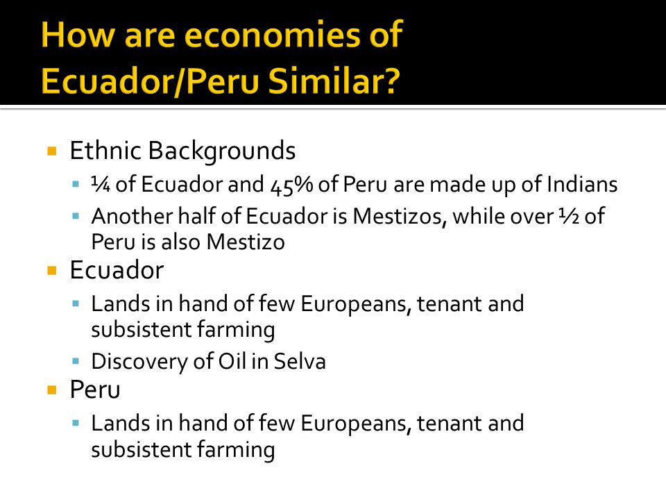  Ethnic Backgrounds  ¼ of Ecuador and 45% of Peru are made up of Indians  Another half of Ecuador is Mestizos, while over ½ of Peru is also Mestizo