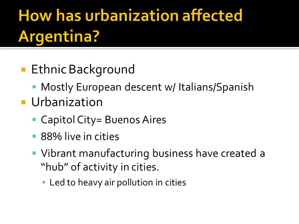 Ethnic Background  Mostly European descent w/ Italians/Spanish  Urbanization  Capitol City= Buenos Aires  88% live in cities  Vibrant manufactu