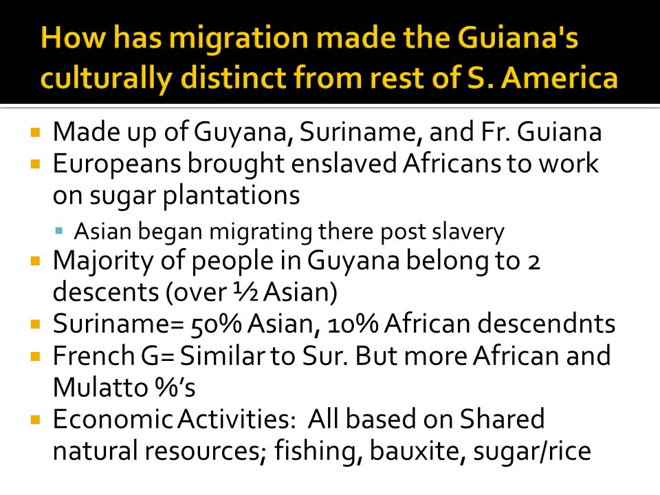  Made up of Guyana, Suriname, and Fr. Guiana  Europeans brought enslaved Africans to work on sugar plantations  Asian began migrating there post sl
