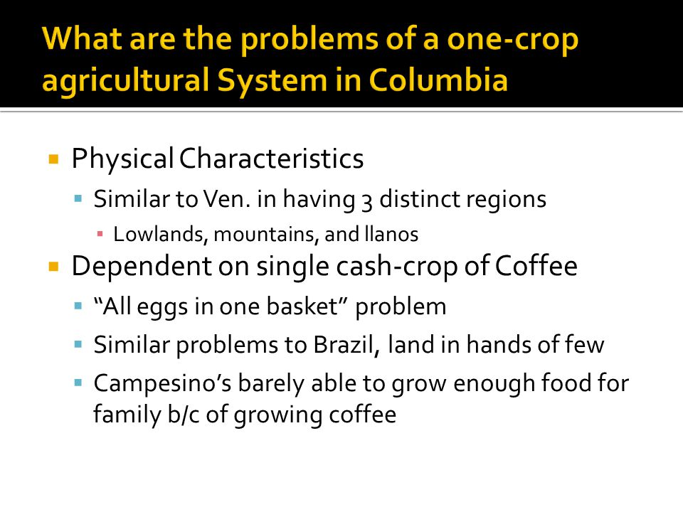  Physical Characteristics  Similar to Ven. in having 3 distinct regions ▪ Lowlands, mountains, and llanos  Dependent on single cash-crop of Coffee