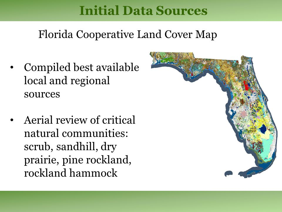 Initial Data Sources Florida Cooperative Land Cover Map Compiled best available local and regional sources Aerial review of critical natural communities: scrub, sandhill, dry prairie, pine rockland, rockland hammock
