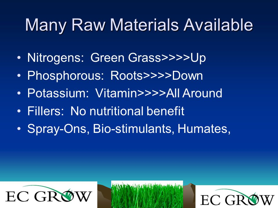 Many Raw Materials Available Nitrogens: Green Grass>>>>Up Phosphorous: Roots>>>>Down Potassium: Vitamin>>>>All Around Fillers: No nutritional benefit Spray-Ons, Bio-stimulants, Humates,