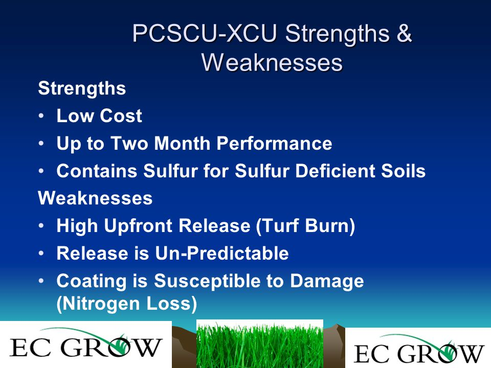 PCSCU-XCU Strengths & Weaknesses Strengths Low Cost Up to Two Month Performance Contains Sulfur for Sulfur Deficient Soils Weaknesses High Upfront Release (Turf Burn) Release is Un-Predictable Coating is Susceptible to Damage (Nitrogen Loss)