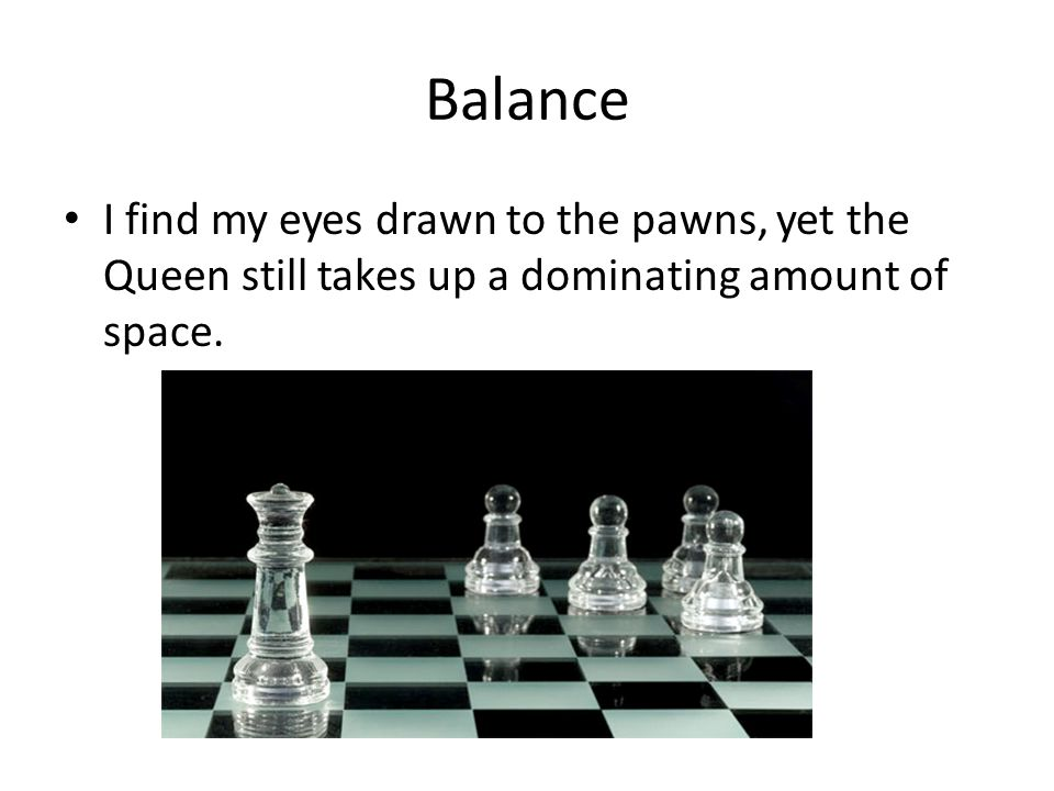 Balance I find my eyes drawn to the pawns, yet the Queen still takes up a dominating amount of space.