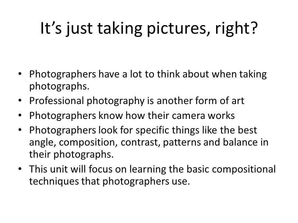 It's just taking pictures, right. Photographers have a lot to think about when taking photographs.
