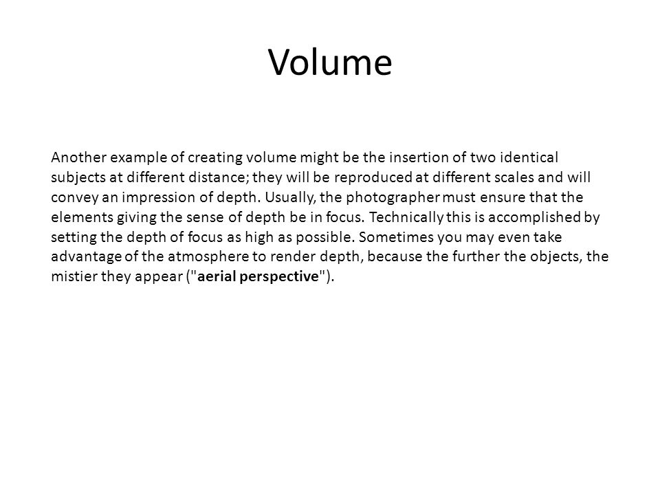 Volume Another example of creating volume might be the insertion of two identical subjects at different distance; they will be reproduced at different scales and will convey an impression of depth.