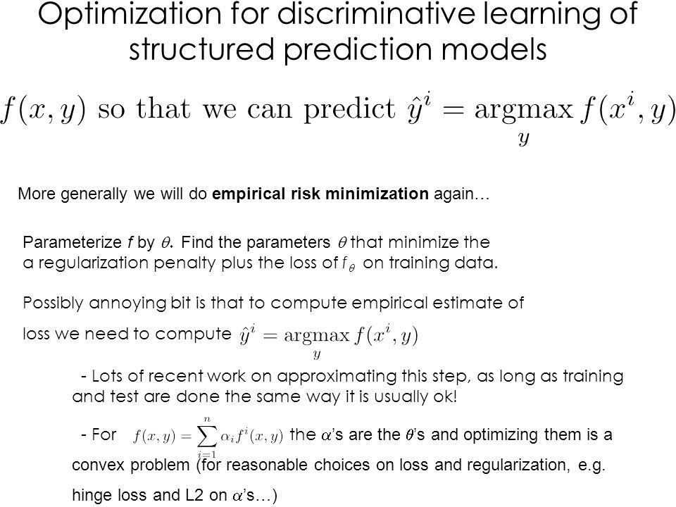 Optimization for discriminative learning of structured prediction models More generally we will do empirical risk minimization again… Possibly annoying bit is that to compute empirical estimate of loss we need to compute Parameterize f by  Find the parameters  that minimize the a regularization penalty plus the loss of f   on training data.