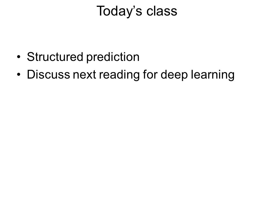 Today's class Structured prediction Discuss next reading for deep learning