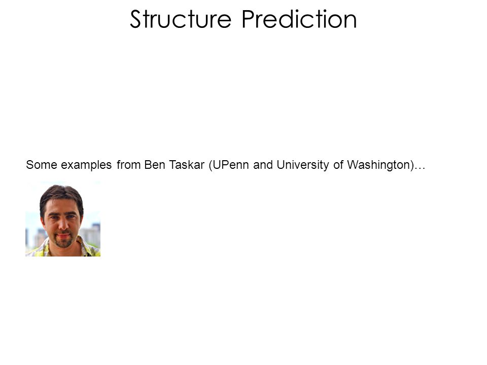 Structure Prediction Some examples from Ben Taskar (UPenn and University of Washington)…