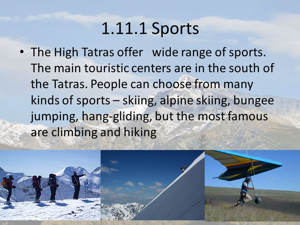 1.11.1 Sports The High Tatras offer wide range of sports. The main touristic centers are in the south of the Tatras. People can choose from many kinds