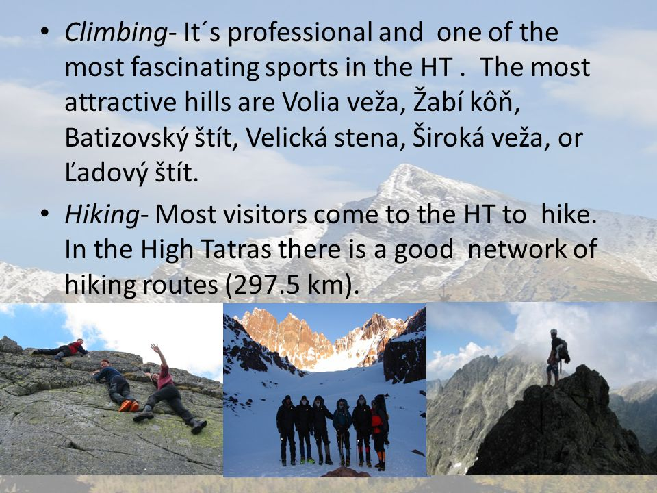 Climbing- It´s professional and one of the most fascinating sports in the HT. The most attractive hills are Volia veža, Žabí kôň, Batizovský štít, Vel