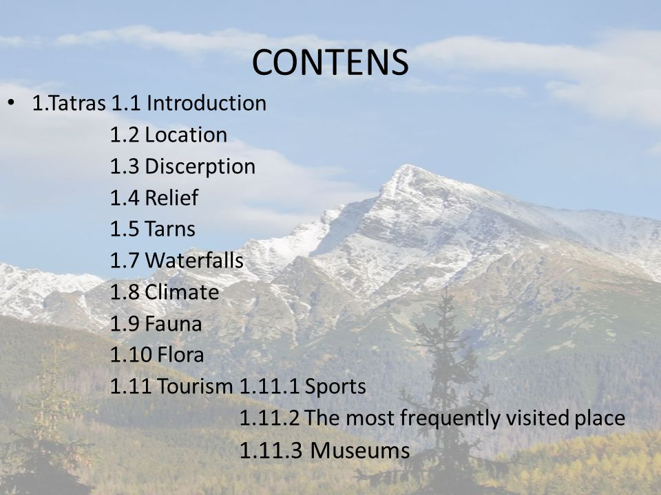CONTENS 1.Tatras 1.1 Introduction 1.2 Location 1.3 Discerption 1.4 Relief 1.5 Tarns 1.7 Waterfalls 1.8 Climate 1.9 Fauna 1.10 Flora 1.11 Tourism 1.11.