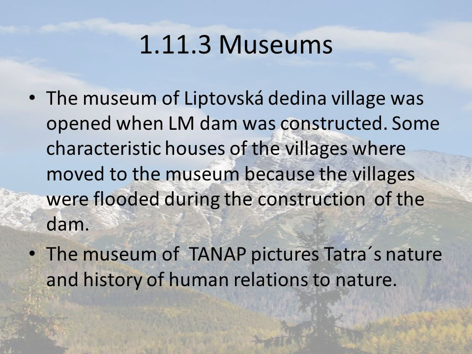 1.11.3 Museums The museum of Liptovská dedina village was opened when LM dam was constructed. Some characteristic houses of the villages where moved t