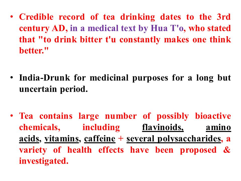 Credible record of tea drinking dates to the 3rd century AD, in a medical text by Hua T o, who stated that to drink bitter t u constantly makes one think better. India-Drunk for medicinal purposes for a long but uncertain period.