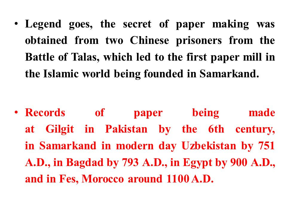 Legend goes, the secret of paper making was obtained from two Chinese prisoners from the Battle of Talas, which led to the first paper mill in the Islamic world being founded in Samarkand.