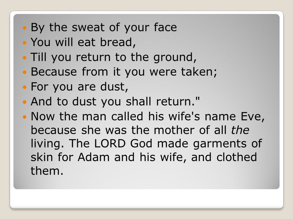 By the sweat of your face You will eat bread, Till you return to the ground, Because from it you were taken; For you are dust, And to dust you shall return. Now the man called his wife s name Eve, because she was the mother of all the living.