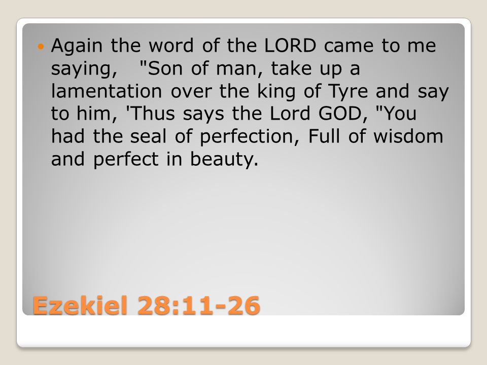 Ezekiel 28:11-26 Again the word of the LORD came to me saying, Son of man, take up a lamentation over the king of Tyre and say to him, Thus says the Lord GOD, You had the seal of perfection, Full of wisdom and perfect in beauty.
