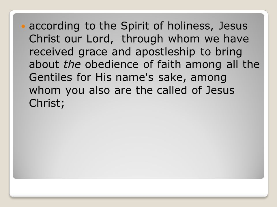 according to the Spirit of holiness, Jesus Christ our Lord, through whom we have received grace and apostleship to bring about the obedience of faith among all the Gentiles for His name s sake, among whom you also are the called of Jesus Christ;