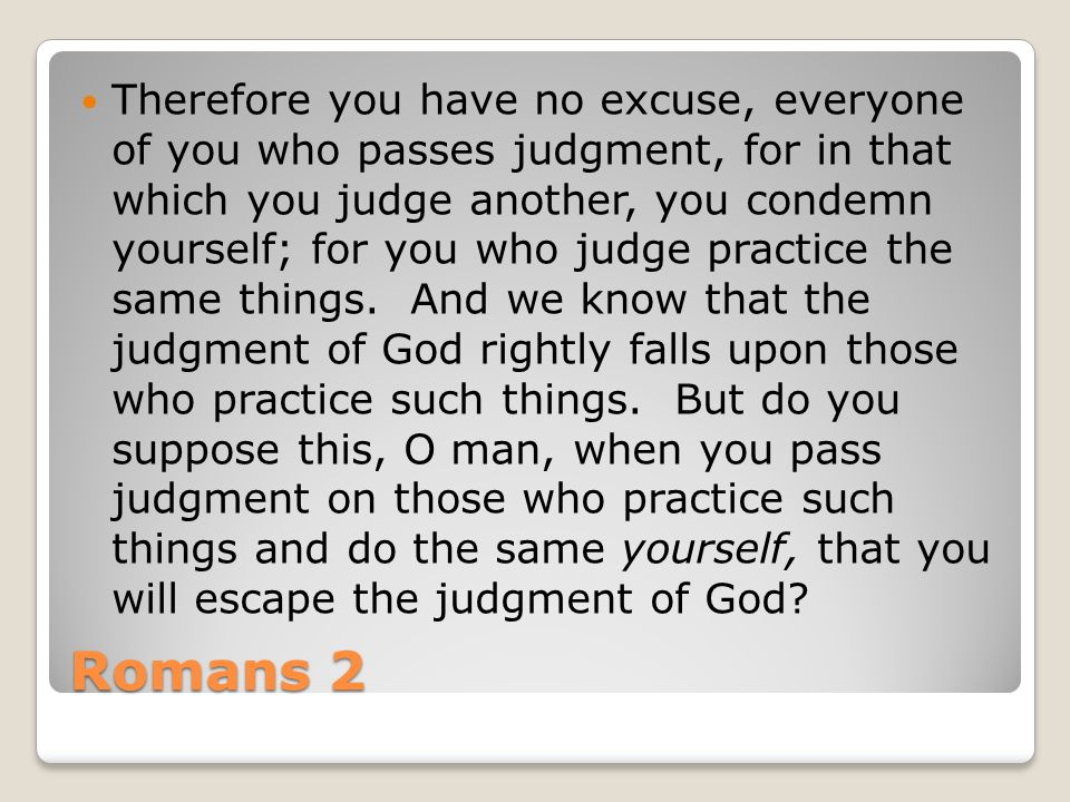 Romans 2 Therefore you have no excuse, everyone of you who passes judgment, for in that which you judge another, you condemn yourself; for you who judge practice the same things.
