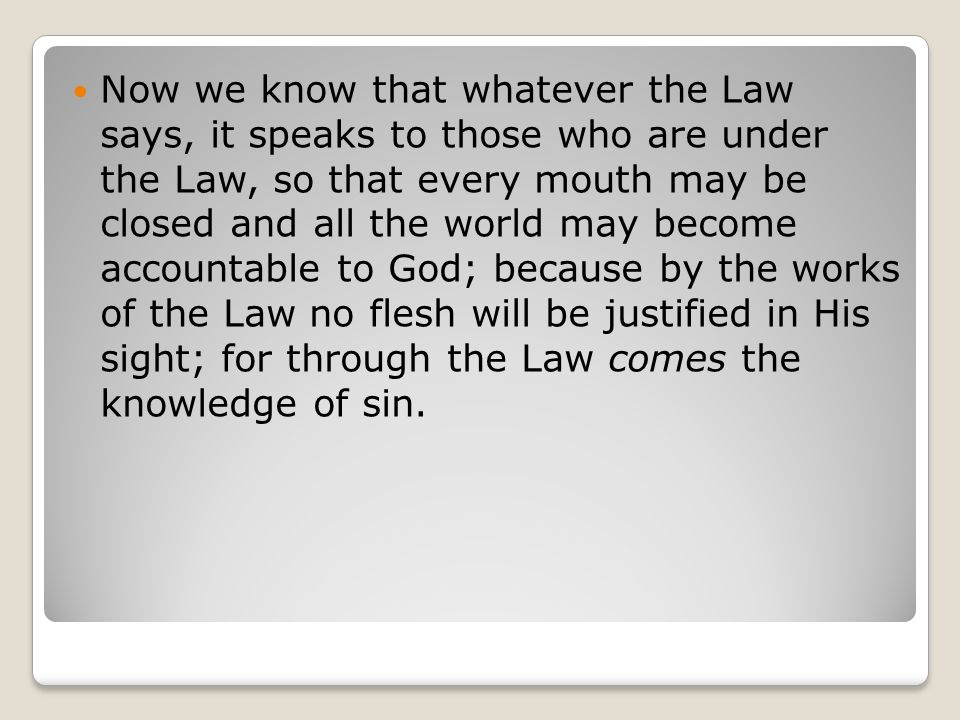 Now we know that whatever the Law says, it speaks to those who are under the Law, so that every mouth may be closed and all the world may become accountable to God; because by the works of the Law no flesh will be justified in His sight; for through the Law comes the knowledge of sin.