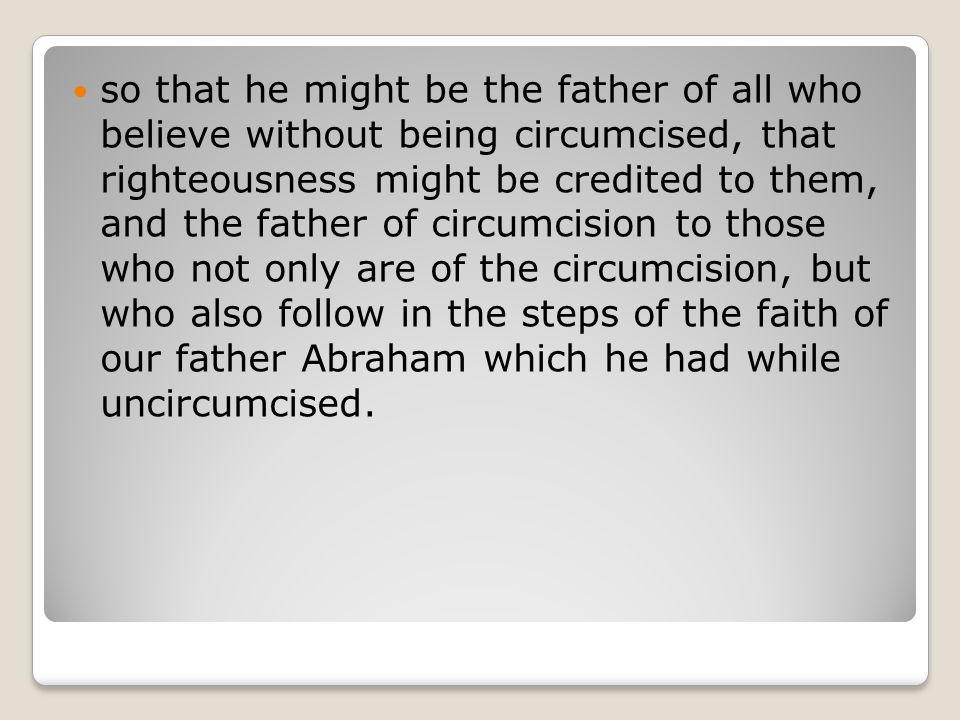 so that he might be the father of all who believe without being circumcised, that righteousness might be credited to them, and the father of circumcision to those who not only are of the circumcision, but who also follow in the steps of the faith of our father Abraham which he had while uncircumcised.