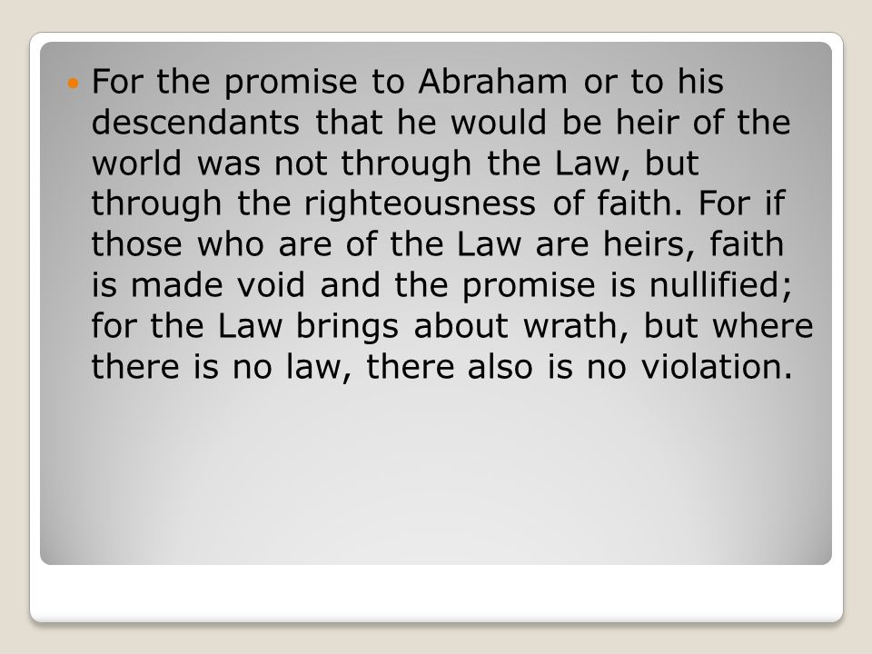 For the promise to Abraham or to his descendants that he would be heir of the world was not through the Law, but through the righteousness of faith.