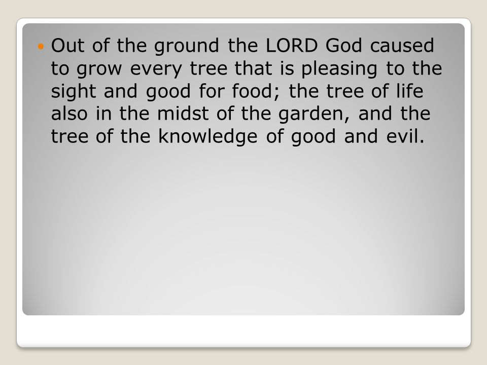 Out of the ground the LORD God caused to grow every tree that is pleasing to the sight and good for food; the tree of life also in the midst of the garden, and the tree of the knowledge of good and evil.