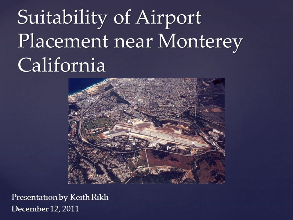 Presentation by Keith Rikli December 12, 2011 Suitability of Airport Placement near Monterey California