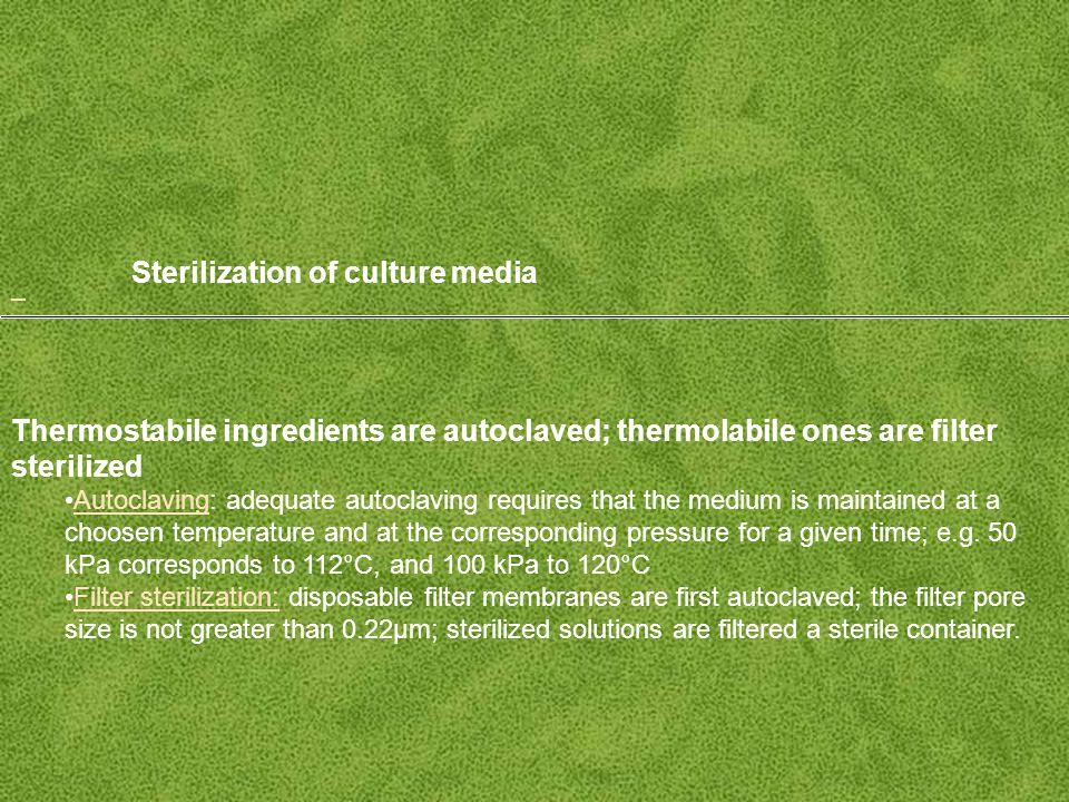 Sterilization of culture media Thermostabile ingredients are autoclaved; thermolabile ones are filter sterilized Autoclaving: adequate autoclaving requires that the medium is maintained at a choosen temperature and at the corresponding pressure for a given time; e.g.