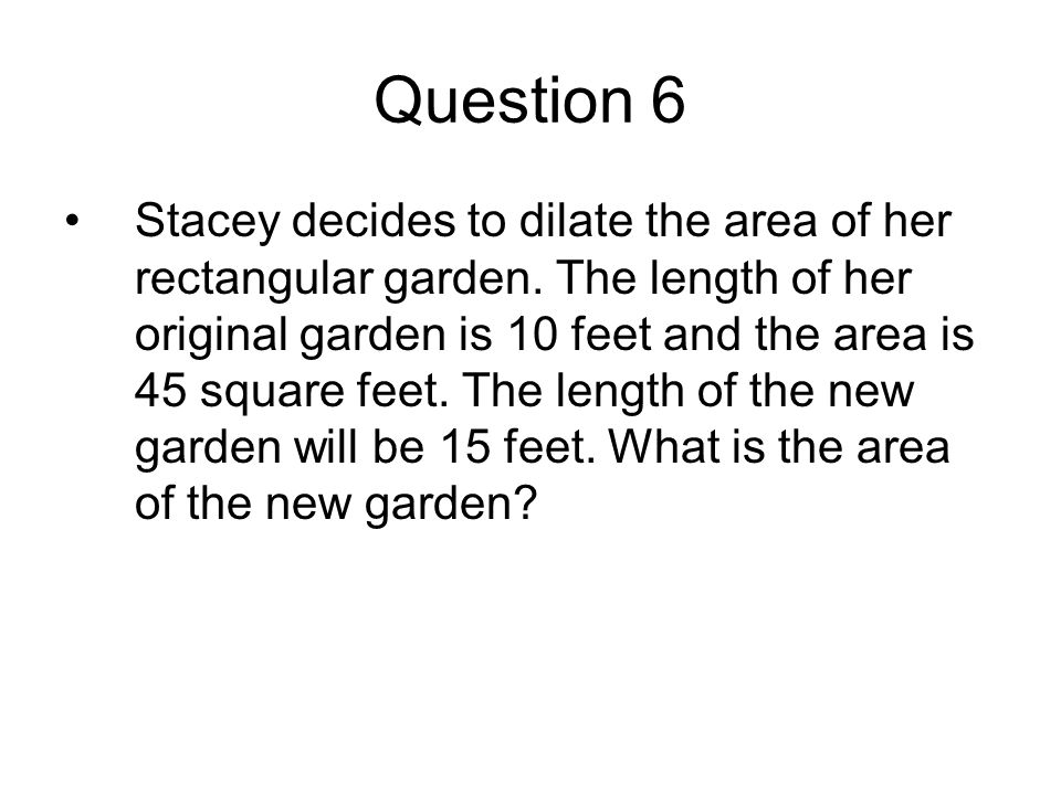 Question 6 Stacey decides to dilate the area of her rectangular garden.