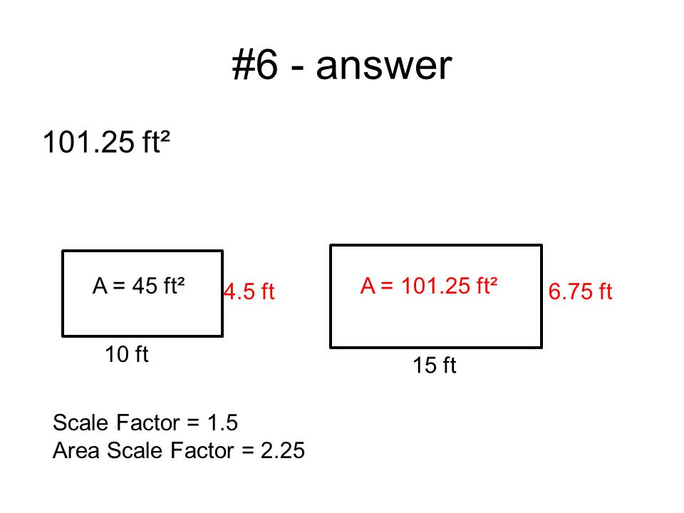 #6 - answer 101.25 ft² A = 45 ft² 10 ft 15 ft A = 101.25 ft² 4.5 ft6.75 ft Scale Factor = 1.5 Area Scale Factor = 2.25
