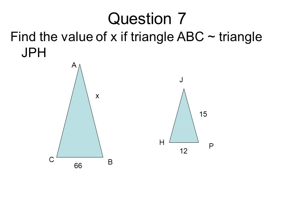 Question 7 Find the value of x if triangle ABC ~ triangle JPH A B C J P H 12 15 66 x