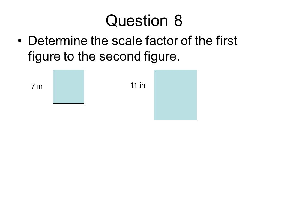 Question 8 Determine the scale factor of the first figure to the second figure. 7 in 11 in