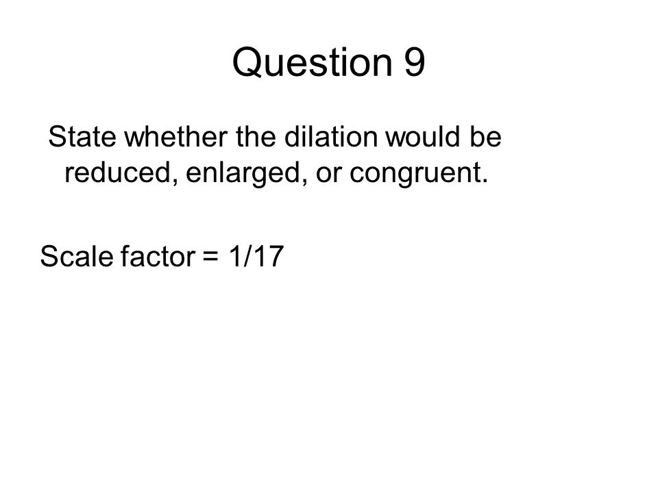 Question 9 State whether the dilation would be reduced, enlarged, or congruent. Scale factor = 1/17